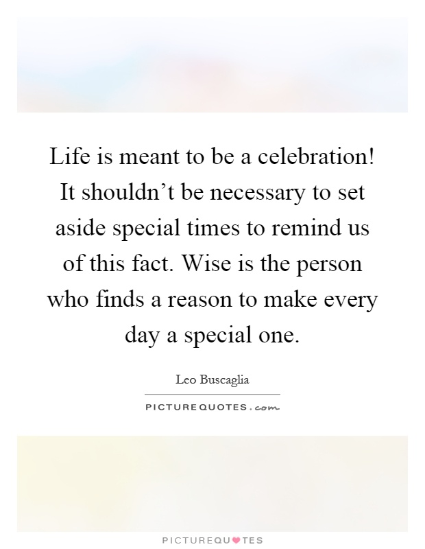 Life is meant to be a celebration! It shouldn't be necessary to set aside special times to remind us of this fact. Wise is the person who finds a reason to make every day a special one Picture Quote #1
