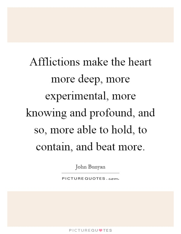 Afflictions make the heart more deep, more experimental, more knowing and profound, and so, more able to hold, to contain, and beat more Picture Quote #1
