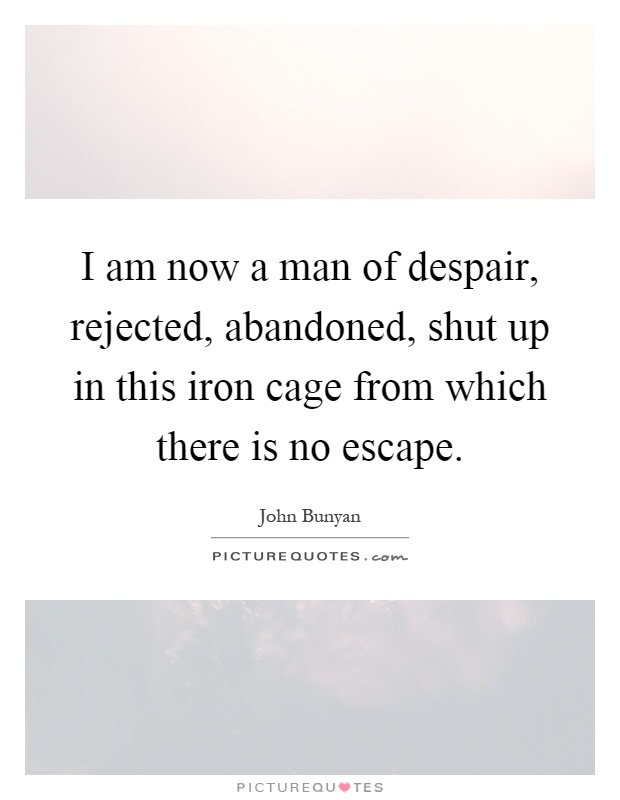 I am now a man of despair, rejected, abandoned, shut up in this iron cage from which there is no escape Picture Quote #1