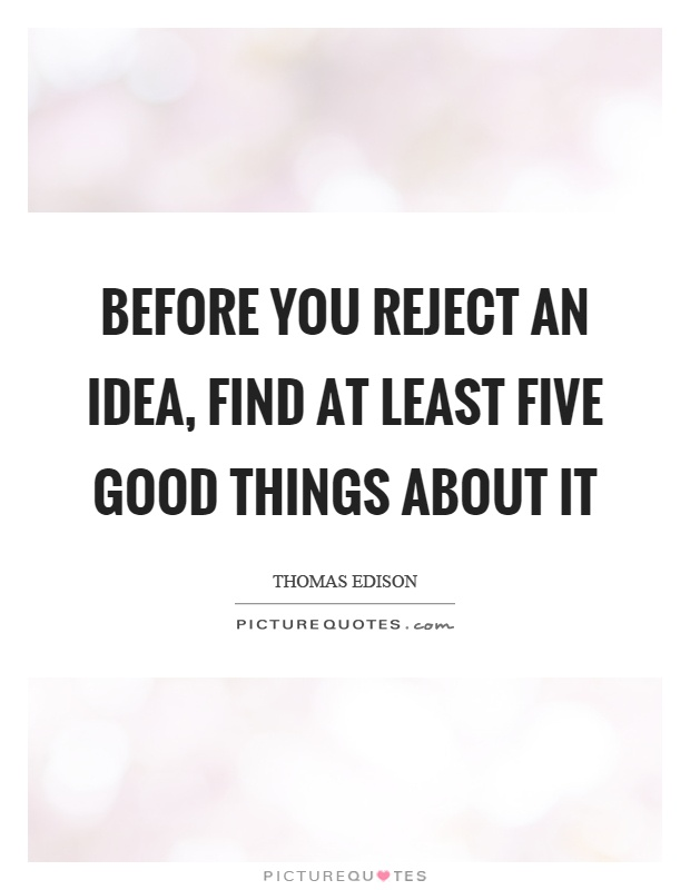 Before you reject an idea, find at least five good things about it Picture Quote #1
