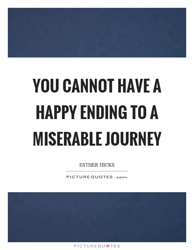 You cannot have a happy ending to a miserable journey Picture Quote #1
