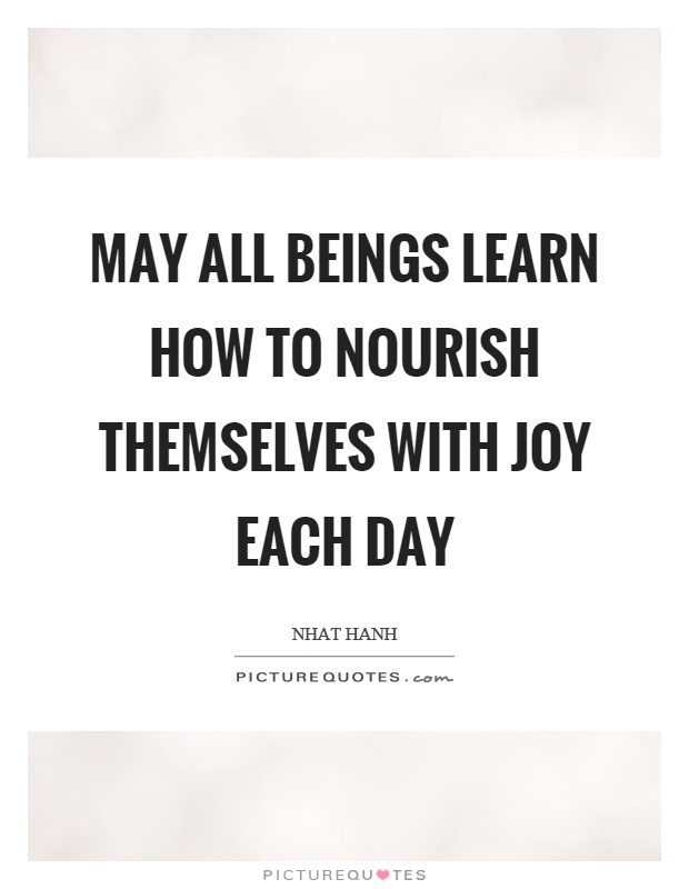 May all beings learn how to nourish themselves with joy each day Picture Quote #1
