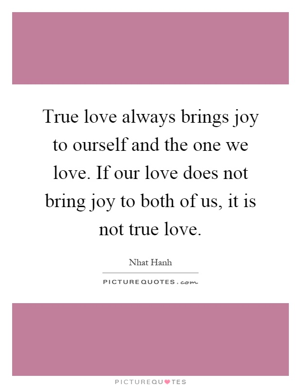 True love always brings joy to ourself and the one we love. If our love does not bring joy to both of us, it is not true love Picture Quote #1