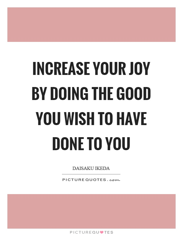Increase your joy by doing the good you wish to have done to you Picture Quote #1