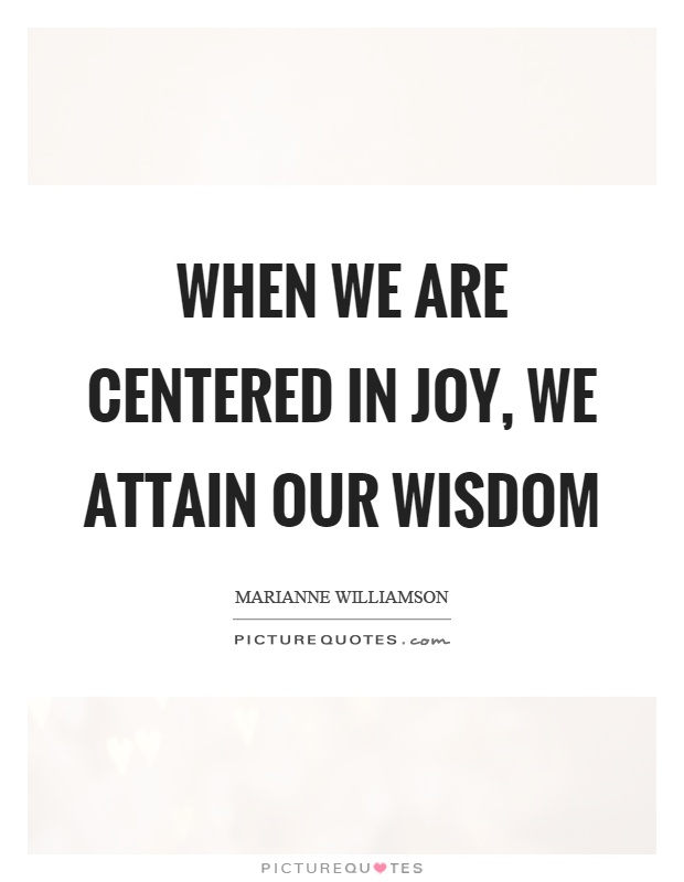 When we are centered in joy, we attain our wisdom Picture Quote #1