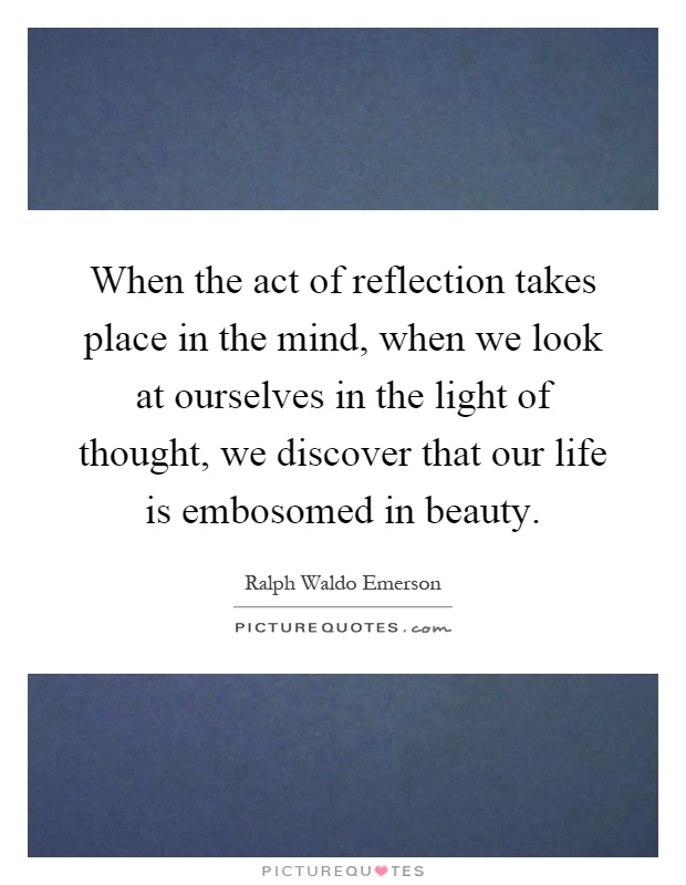 When the act of reflection takes place in the mind, when we look at ourselves in the light of thought, we discover that our life is embosomed in beauty Picture Quote #1