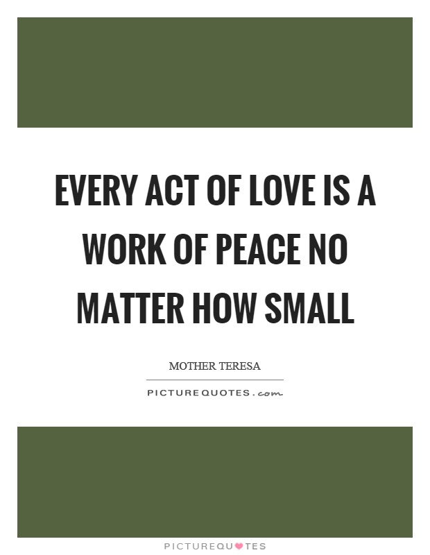 Every act of love is a work of peace no matter how small Picture Quote #1
