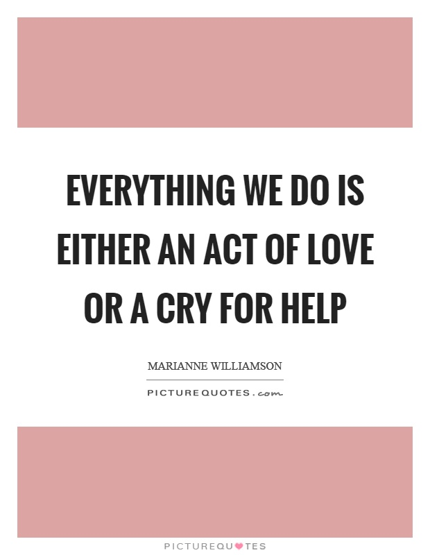 Everything we do is either an act of love or a cry for help Picture Quote #1