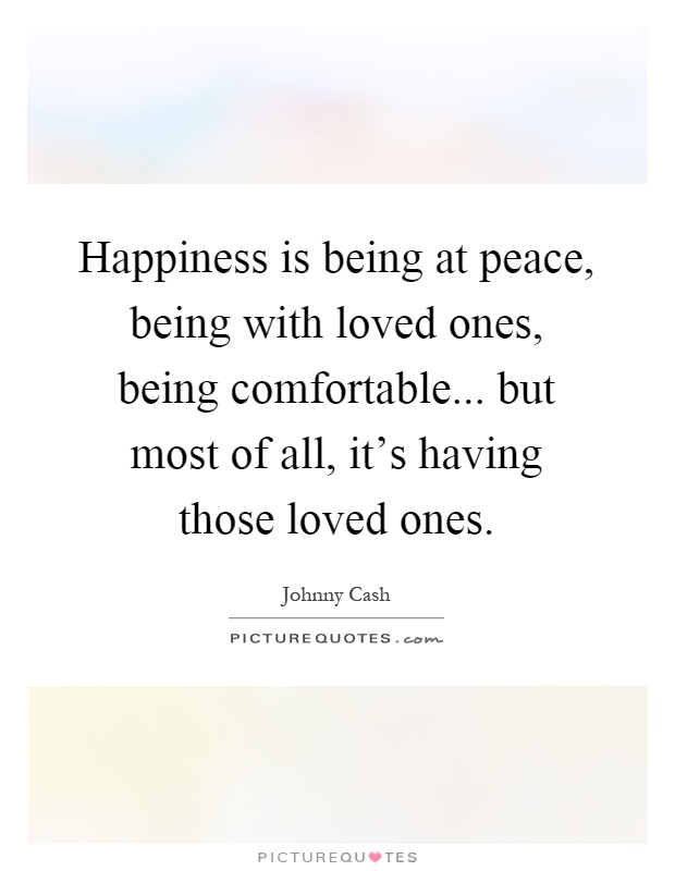 Happiness is being at peace, being with loved ones, being comfortable... but most of all, it's having those loved ones Picture Quote #1