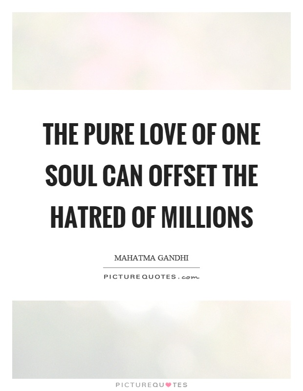 The pure love of one soul can offset the hatred of millions Picture Quote #1