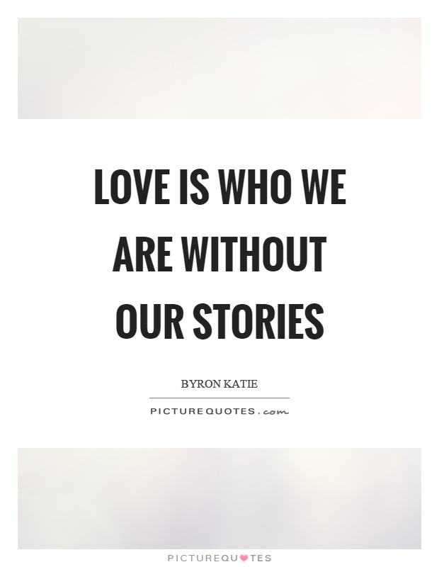 Love is who we are without our stories Picture Quote #1