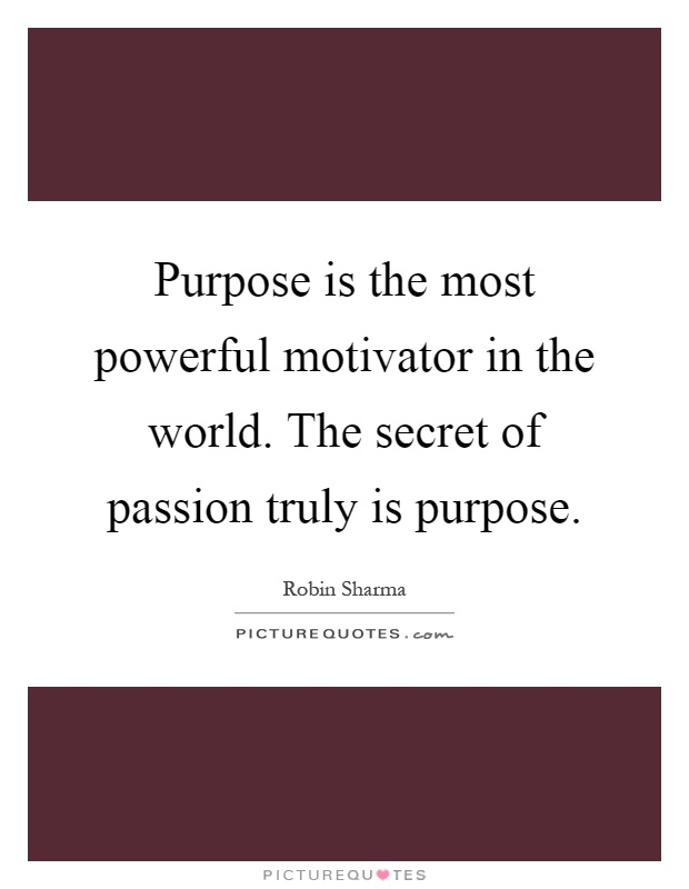 Purpose is the most powerful motivator in the world. The secret of passion truly is purpose Picture Quote #1