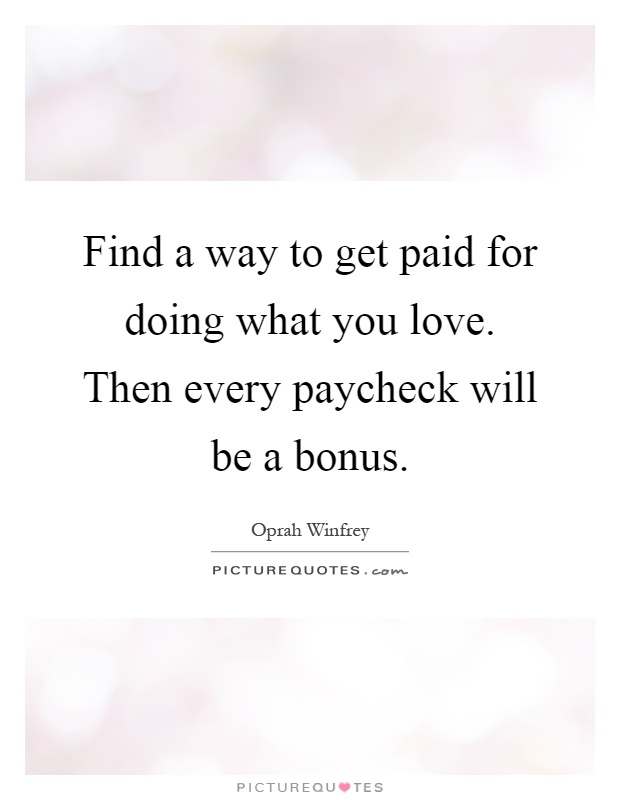 Find a way to get paid for doing what you love. Then every paycheck will be a bonus Picture Quote #1