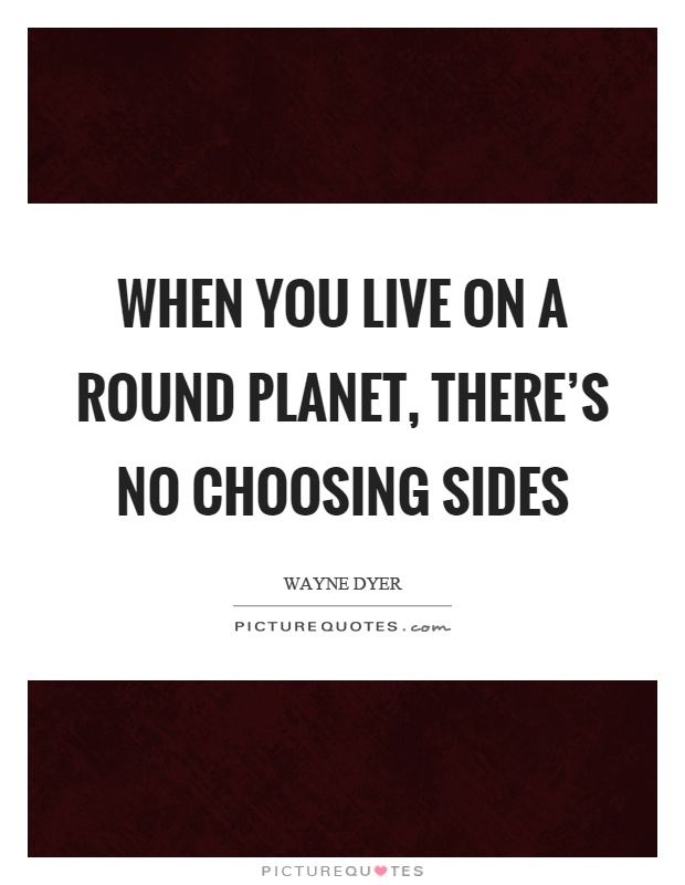 When you live on a round planet, there's no choosing sides Picture Quote #1