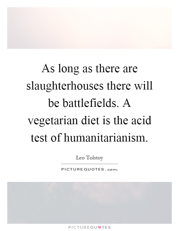 As long as there are slaughterhouses there will be battlefields. A vegetarian diet is the acid test of humanitarianism Picture Quote #1