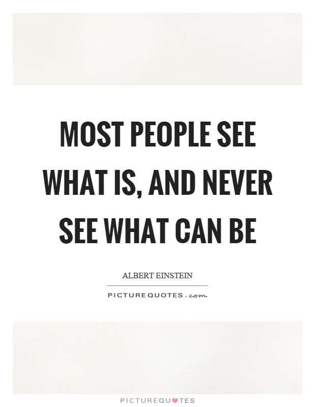 Most people see what is, and never see what can be Picture Quote #1