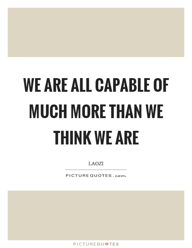 We are all capable of much more than we think we are Picture Quote #1