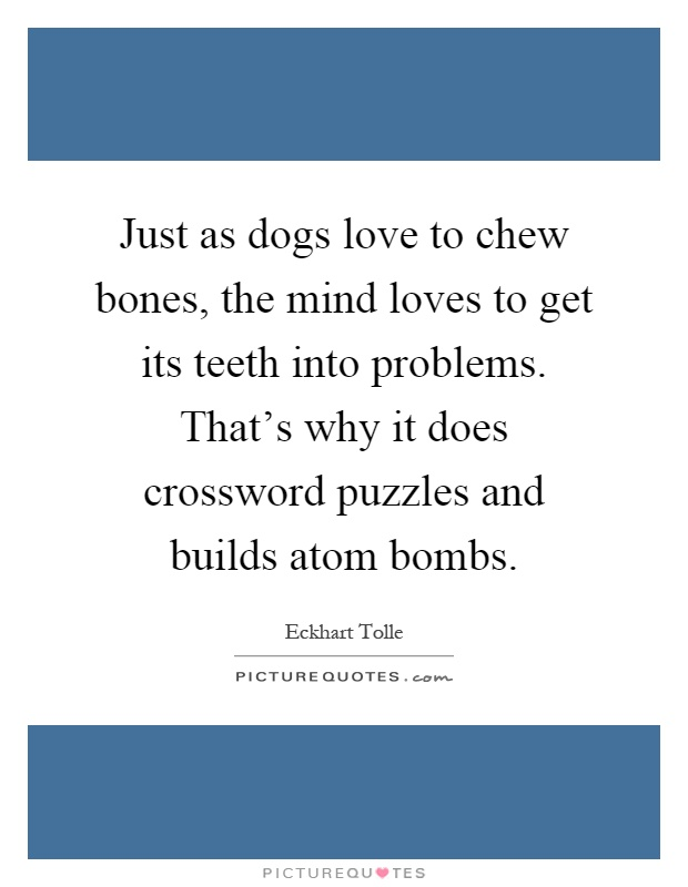 Just as dogs love to chew bones, the mind loves to get its teeth into problems. That's why it does crossword puzzles and builds atom bombs Picture Quote #1
