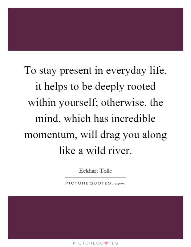 To stay present in everyday life, it helps to be deeply rooted within yourself; otherwise, the mind, which has incredible momentum, will drag you along like a wild river Picture Quote #1