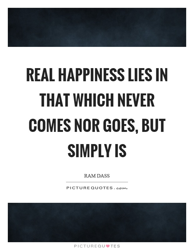 Real happiness lies in that which never comes nor goes, but simply is Picture Quote #1