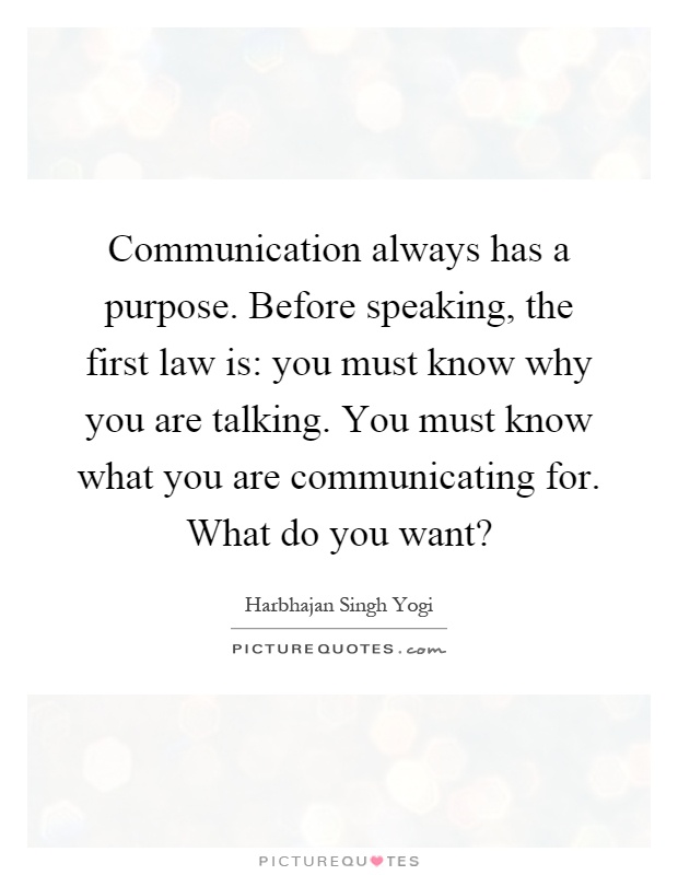 Communication always has a purpose. Before speaking, the first law is: you must know why you are talking. You must know what you are communicating for. What do you want? Picture Quote #1