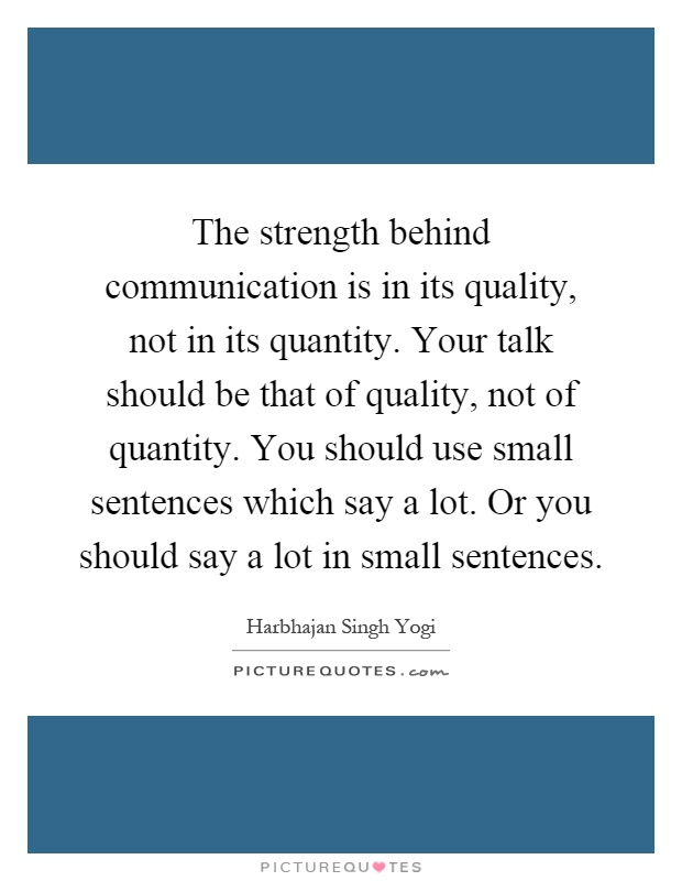 The strength behind communication is in its quality, not in its quantity. Your talk should be that of quality, not of quantity. You should use small sentences which say a lot. Or you should say a lot in small sentences Picture Quote #1