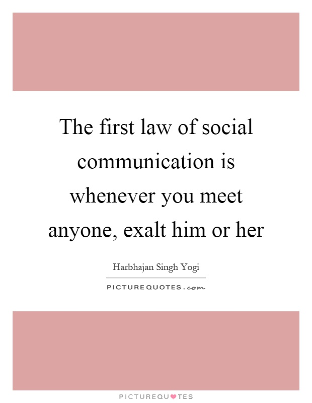 The first law of social communication is whenever you meet anyone, exalt him or her Picture Quote #1