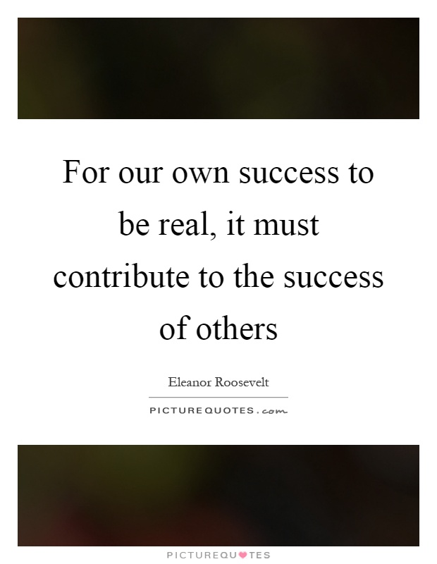 For our own success to be real, it must contribute to the success of others Picture Quote #1