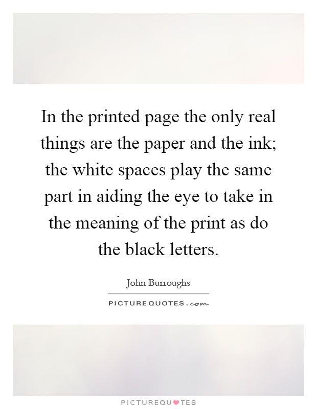 In the printed page the only real things are the paper and the ink; the white spaces play the same part in aiding the eye to take in the meaning of the print as do the black letters Picture Quote #1
