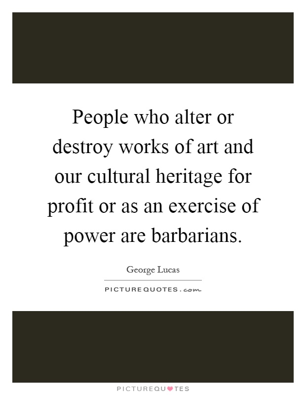 People who alter or destroy works of art and our cultural heritage for profit or as an exercise of power are barbarians Picture Quote #1