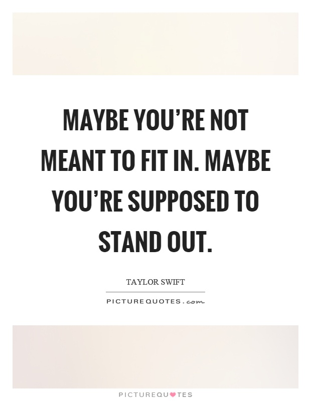 Maybe you're not meant to fit in. maybe you're supposed to stand out Picture Quote #1