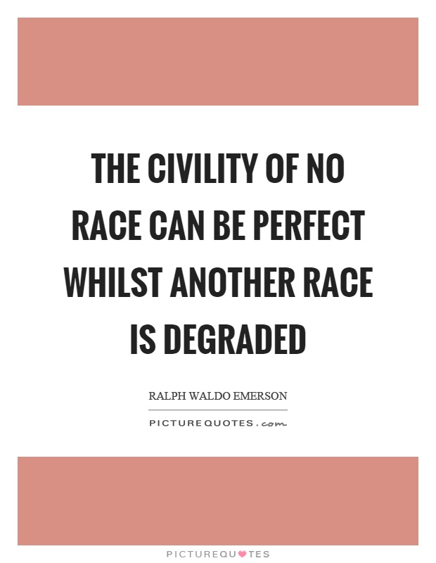 The civility of no race can be perfect whilst another race is degraded Picture Quote #1
