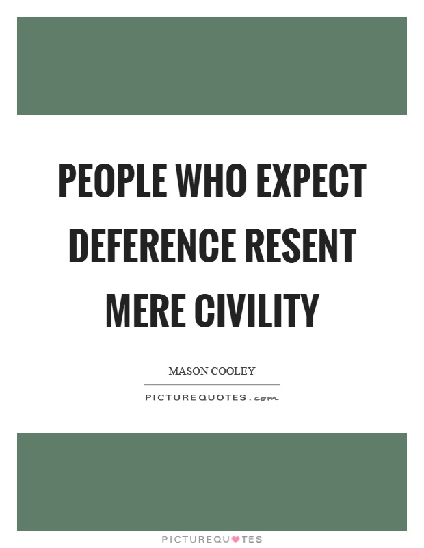 People who expect deference resent mere civility Picture Quote #1