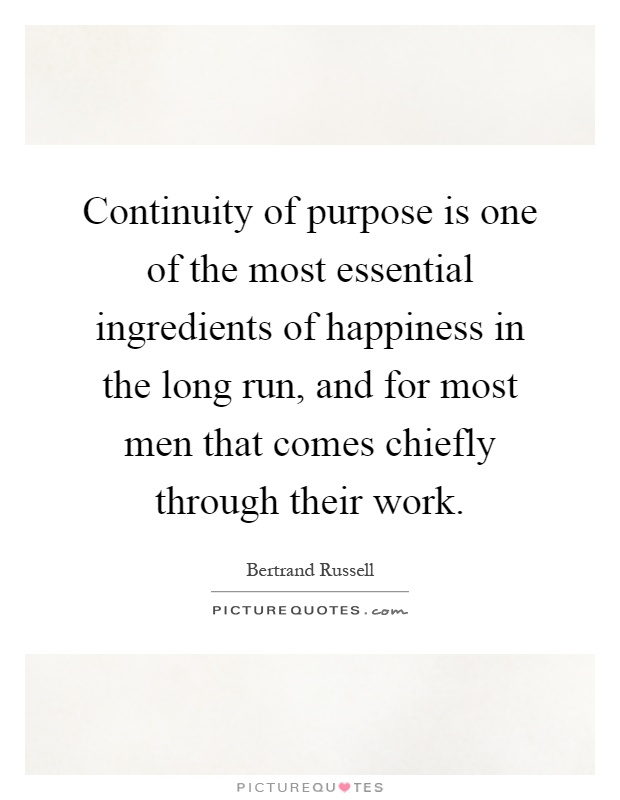 Continuity of purpose is one of the most essential ingredients of happiness in the long run, and for most men that comes chiefly through their work Picture Quote #1