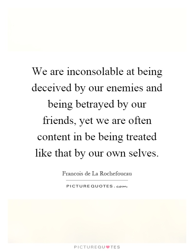 We are inconsolable at being deceived by our enemies and being betrayed by our friends, yet we are often content in be being treated like that by our own selves Picture Quote #1