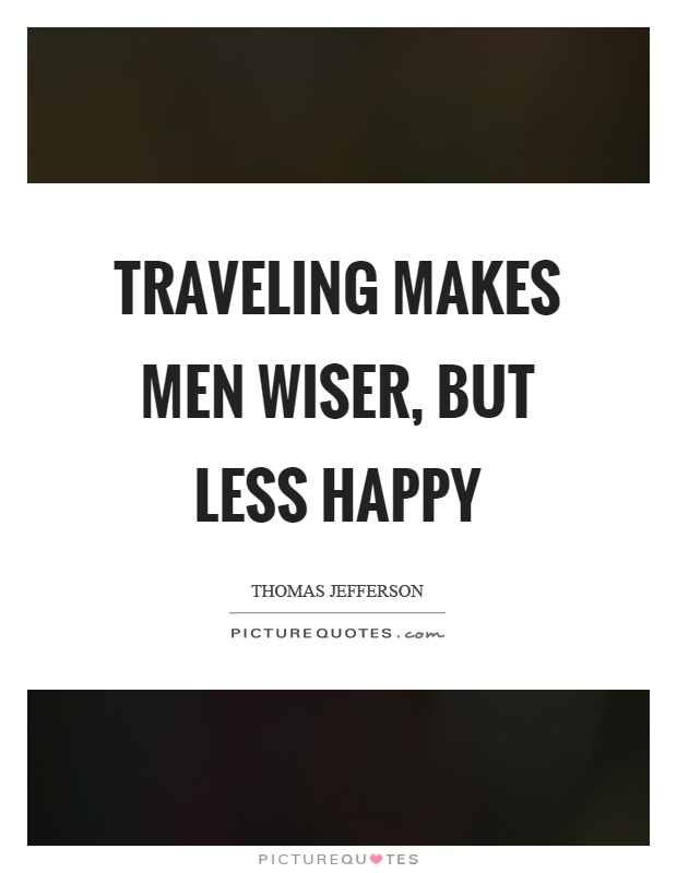 Traveling makes men wiser, but less happy Picture Quote #1