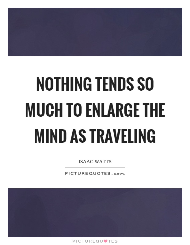 Nothing tends so much to enlarge the mind as traveling Picture Quote #1