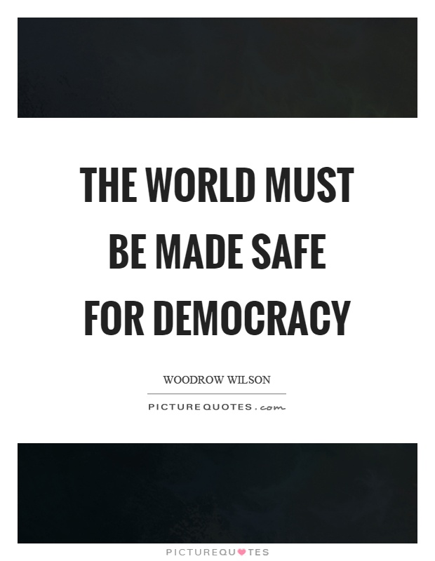 The world must be made safe for democracy Picture Quote #1