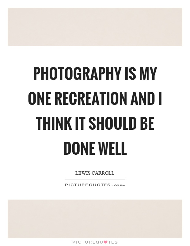 Photography is my one recreation and I think it should be done well Picture Quote #1