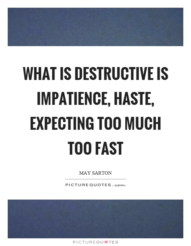 What is destructive is impatience, haste, expecting too much too fast Picture Quote #1