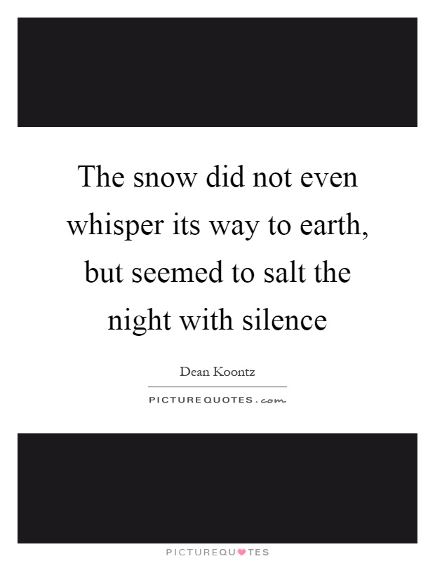The snow did not even whisper its way to earth, but seemed to salt the night with silence Picture Quote #1