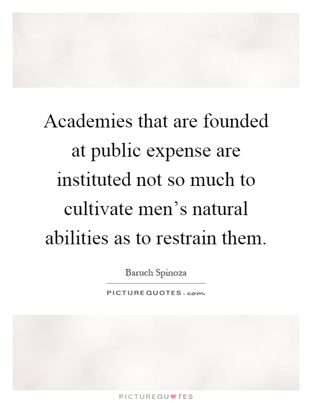 Academies that are founded at public expense are instituted not so much to cultivate men's natural abilities as to restrain them Picture Quote #1