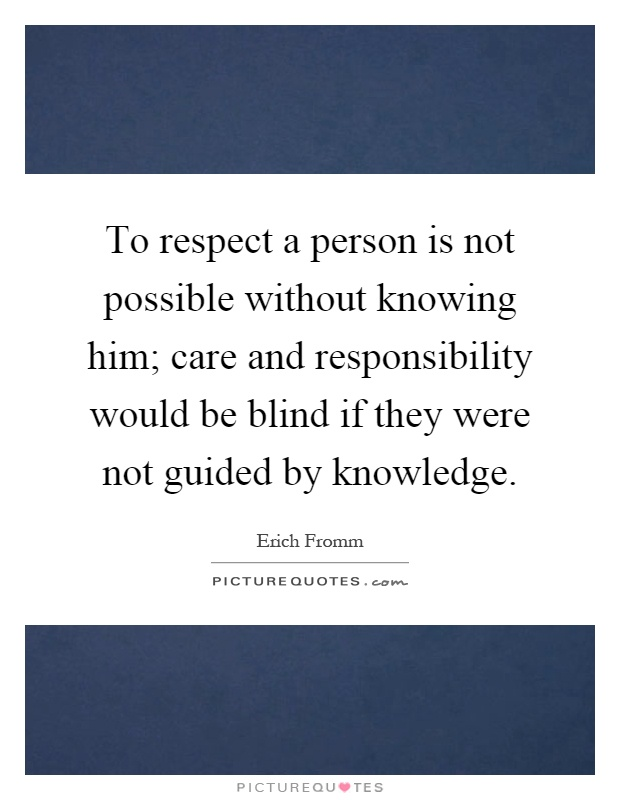 To respect a person is not possible without knowing him; care and responsibility would be blind if they were not guided by knowledge Picture Quote #1