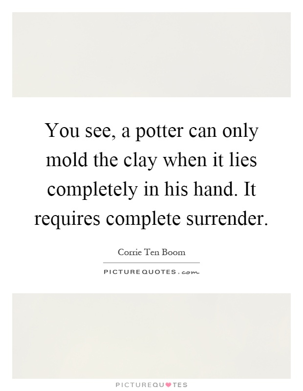 You see, a potter can only mold the clay when it lies completely in his hand. It requires complete surrender Picture Quote #1