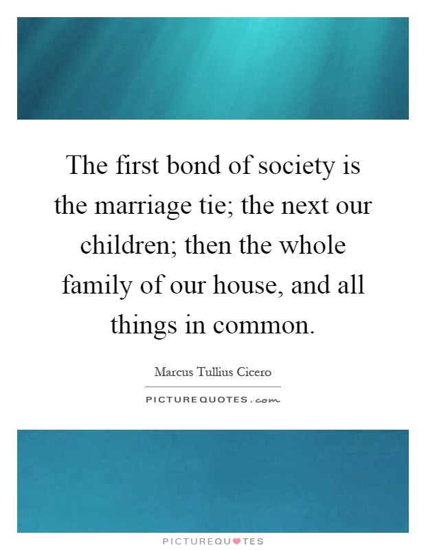 The first bond of society is the marriage tie; the next our children; then the whole family of our house, and all things in common Picture Quote #1