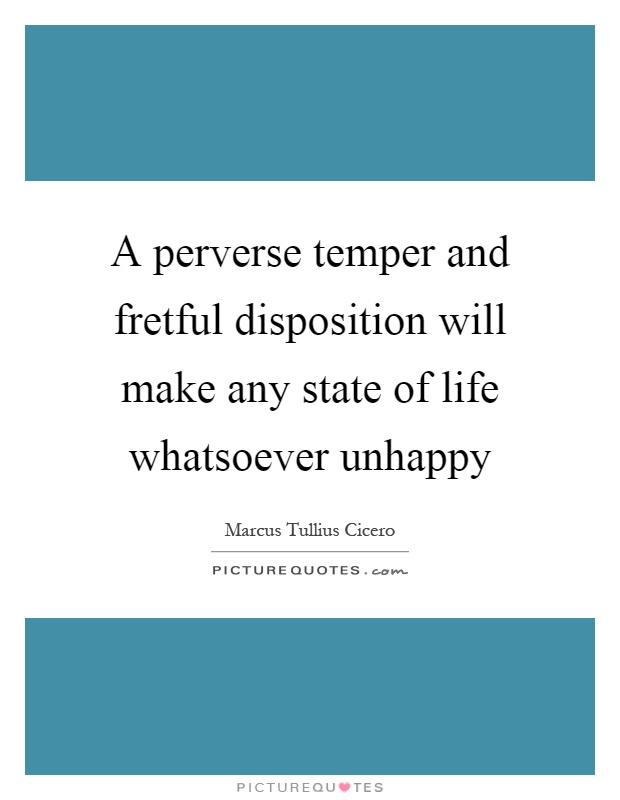 A perverse temper and fretful disposition will make any state of life whatsoever unhappy Picture Quote #1