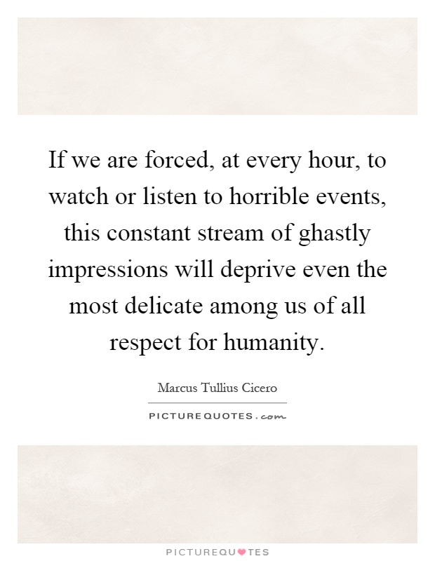 If we are forced, at every hour, to watch or listen to horrible events, this constant stream of ghastly impressions will deprive even the most delicate among us of all respect for humanity Picture Quote #1
