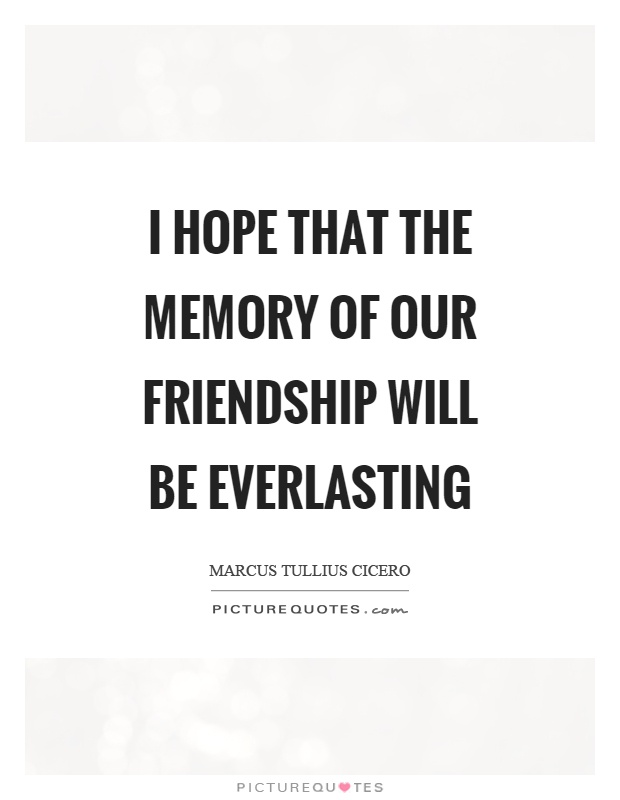 I hope that the memory of our friendship will be everlasting Picture Quote #1