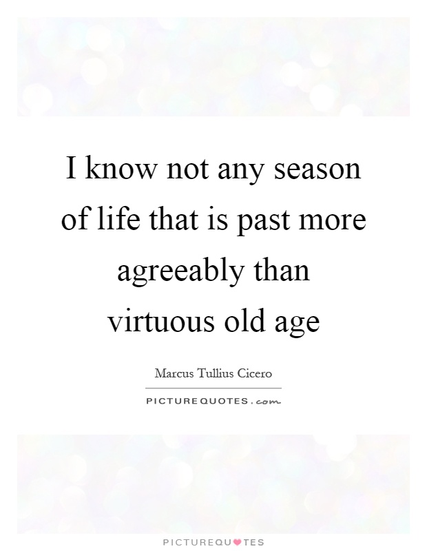 I know not any season of life that is past more agreeably than virtuous old age Picture Quote #1