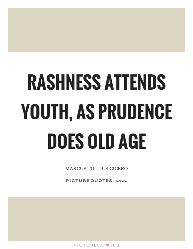 Rashness attends youth, as prudence does old age Picture Quote #1